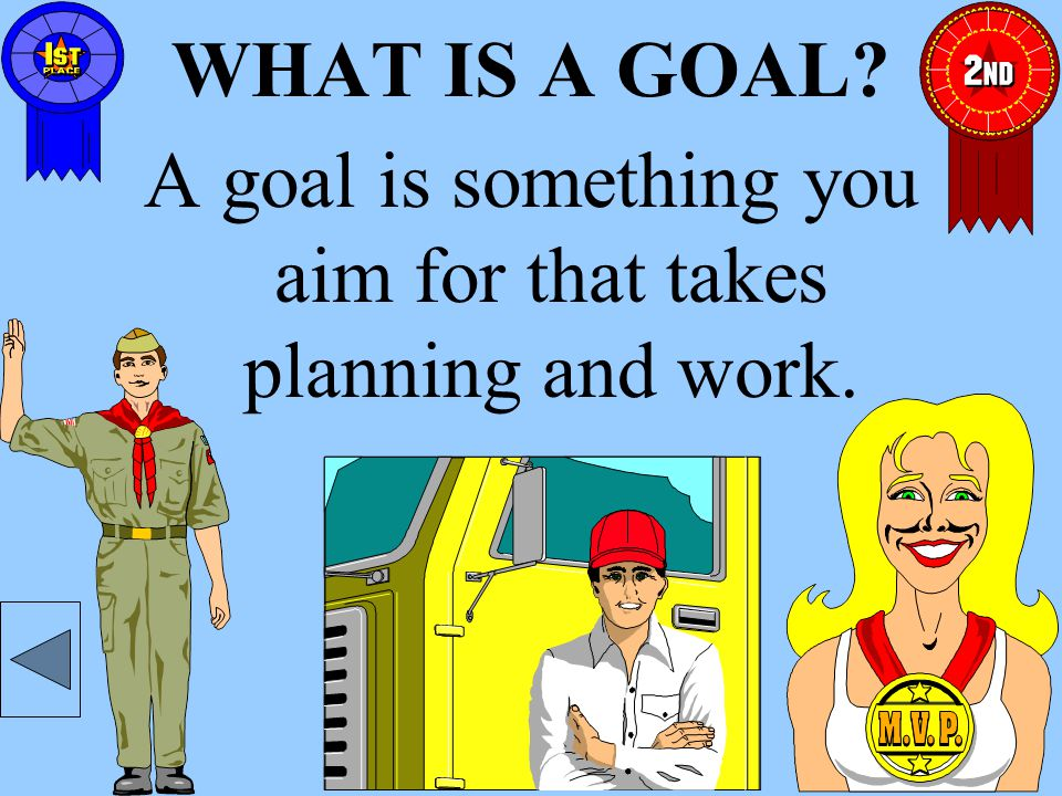 WHAT IS A GOAL? A goal is something you aim for that takes planning and work.