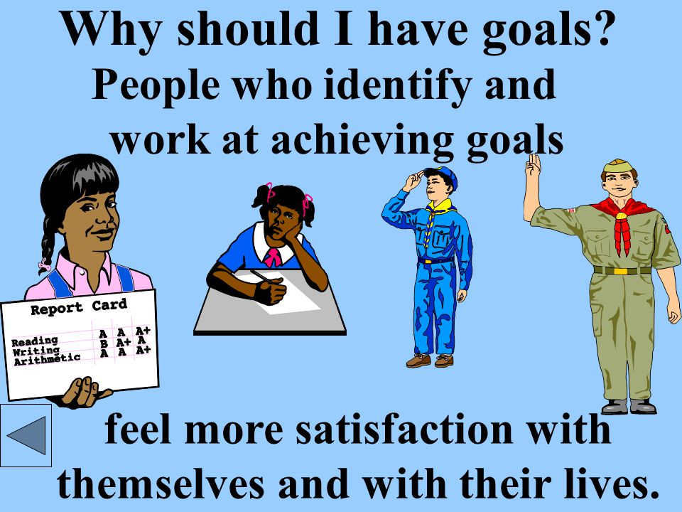 Well-formed goals are: Worthwhile Worthwhile goals build self- esteem and confidence.