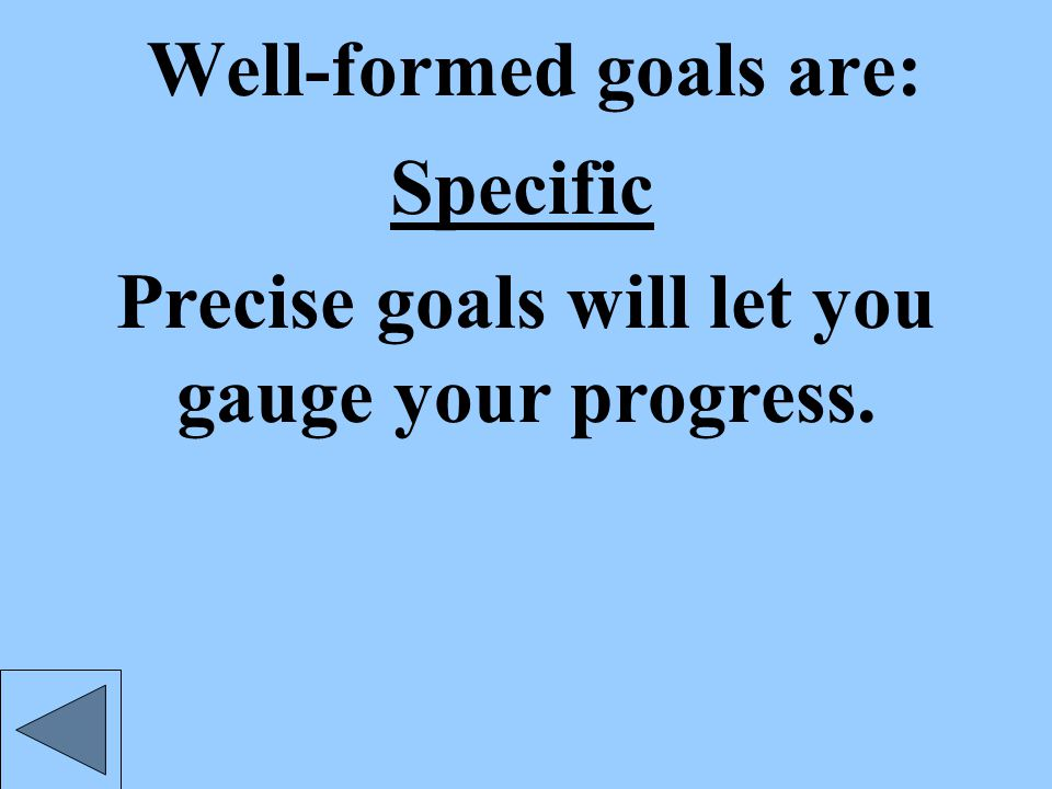 Well-formed goals are: Specific Precise goals will let you gauge your progress.