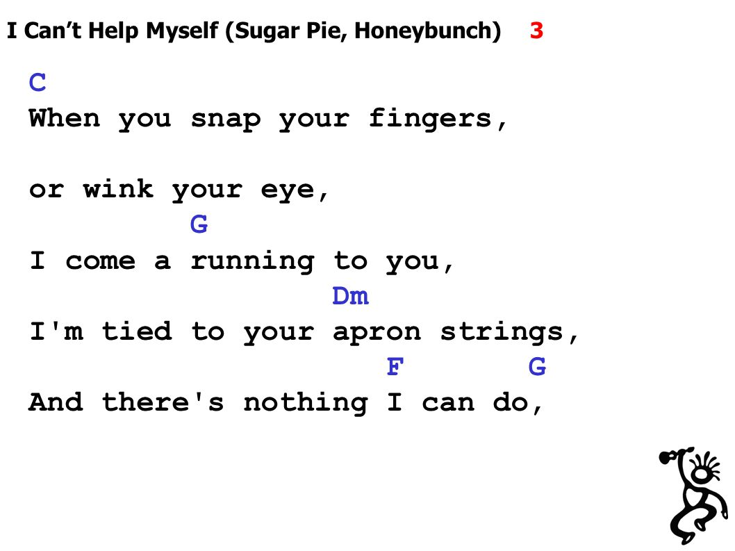 I Can't Help Myself (Sugar Pie, Honeybunch) 3 C When you snap your fingers, or wink your eye, G I come a running to you, Dm I m tied to your apron strings, F G And there s nothing I can do,