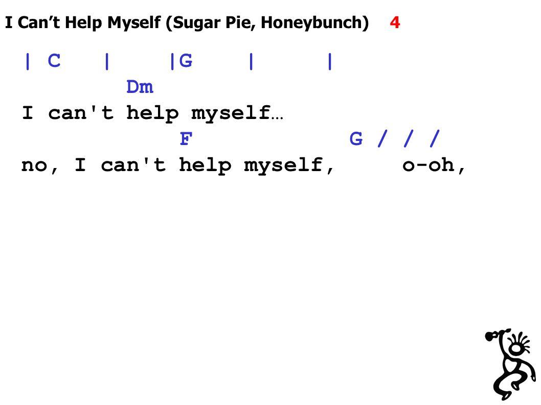 I Can't Help Myself (Sugar Pie, Honeybunch) 4 | C | |G | | Dm I can t help myself… F G / / / no, I can t help myself, o-oh,