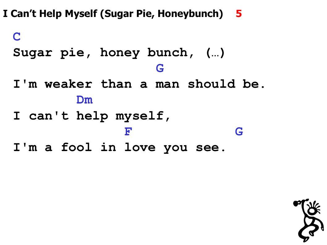 I Can't Help Myself (Sugar Pie, Honeybunch) 5 C Sugar pie, honey bunch, (…) G I m weaker than a man should be.