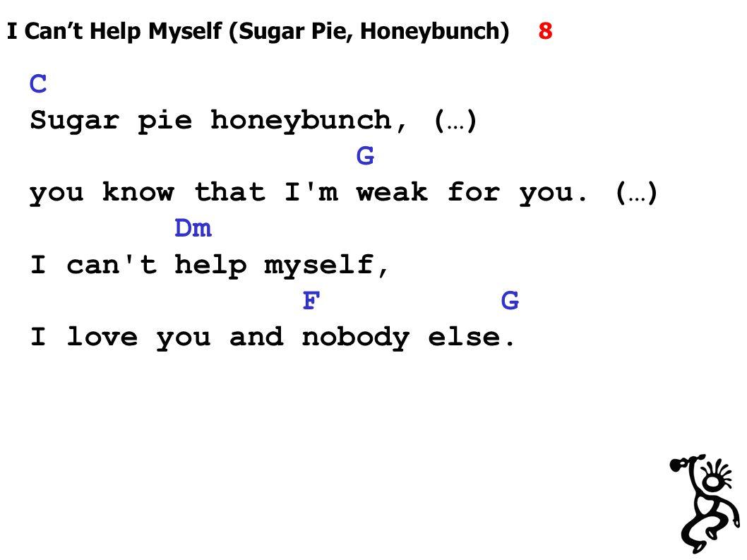 I Can't Help Myself (Sugar Pie, Honeybunch) 8 C Sugar pie honeybunch, (…) G you know that I m weak for you.