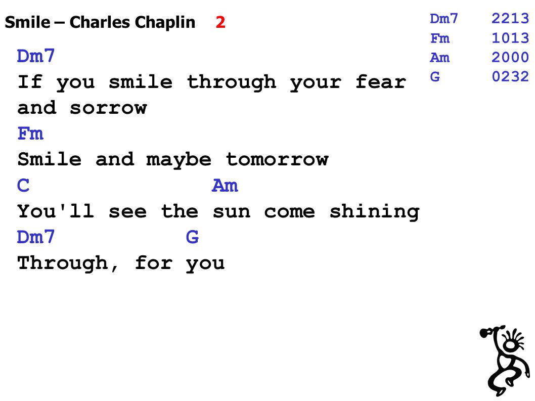 Smile – Charles Chaplin 2 Dm7 If you smile through your fear and sorrow Fm Smile and maybe tomorrow C Am You ll see the sun come shining Dm7 G Through, for you Dm72213 Fm1013 Am2000 G0232