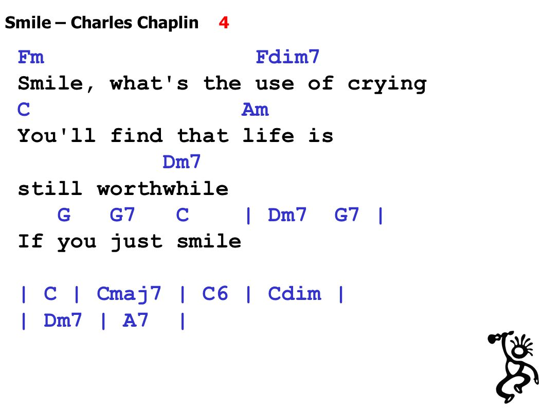 Smile – Charles Chaplin 4 Fm Fdim7 Smile, what s the use of crying C Am You ll find that life is Dm7 still worthwhile G G7 C | Dm7 G7 | If you just smile | C | Cmaj7 | C6 | Cdim | | Dm7 | A7 |