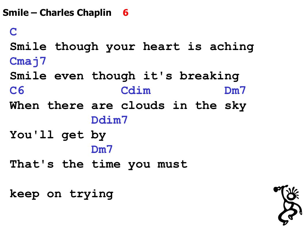 Smile – Charles Chaplin 6 C Smile though your heart is aching Cmaj7 Smile even though it s breaking C6 Cdim Dm7 When there are clouds in the sky Ddim7 You ll get by Dm7 That s the time you must keep on trying