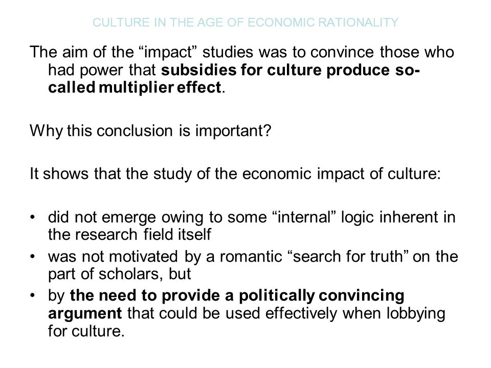 "CULTURE IN THE AGE OF ECONOMIC RATIONALITY The aim of the ""impact"" studies was to convince those who had power that subsidies for culture produce so-"