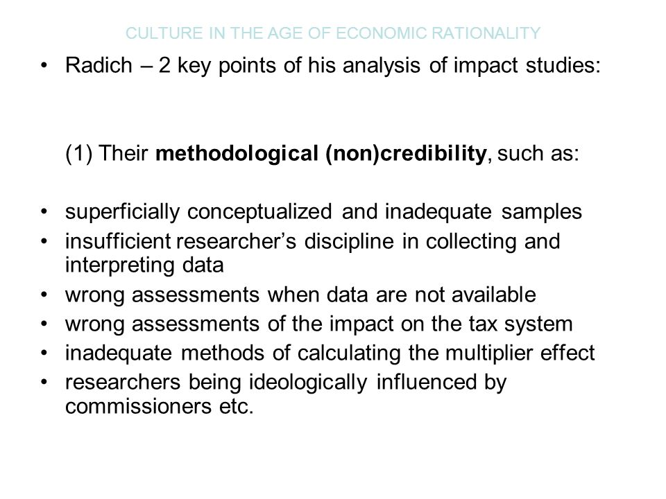 CULTURE IN THE AGE OF ECONOMIC RATIONALITY Radich – 2 key points of his analysis of impact studies: (1) Their methodological (non)credibility, such as