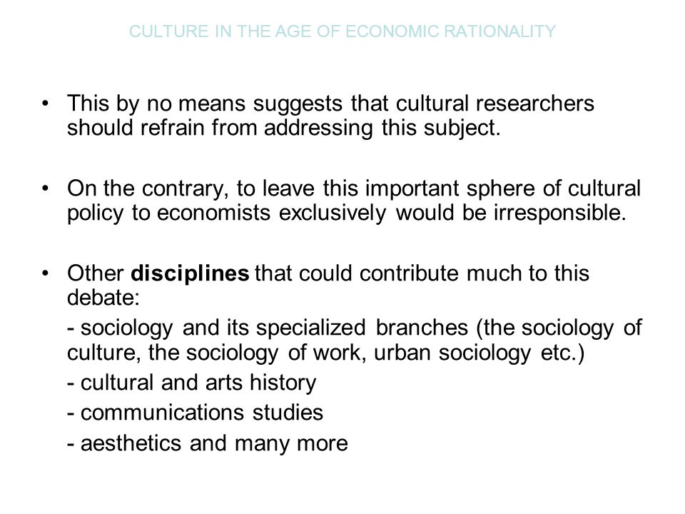 CULTURE IN THE AGE OF ECONOMIC RATIONALITY This by no means suggests that cultural researchers should refrain from addressing this subject. On the con