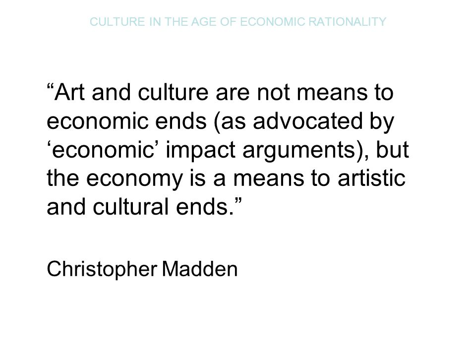"CULTURE IN THE AGE OF ECONOMIC RATIONALITY ""Art and culture are not means to economic ends (as advocated by 'economic' impact arguments), but the econ"