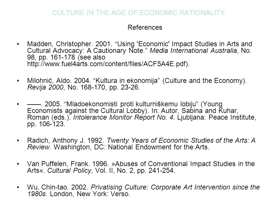 "CULTURE IN THE AGE OF ECONOMIC RATIONALITY References Madden, Christopher. 2001. ""Using 'Economic' Impact Studies in Arts and Cultural Advocacy: A Cau"