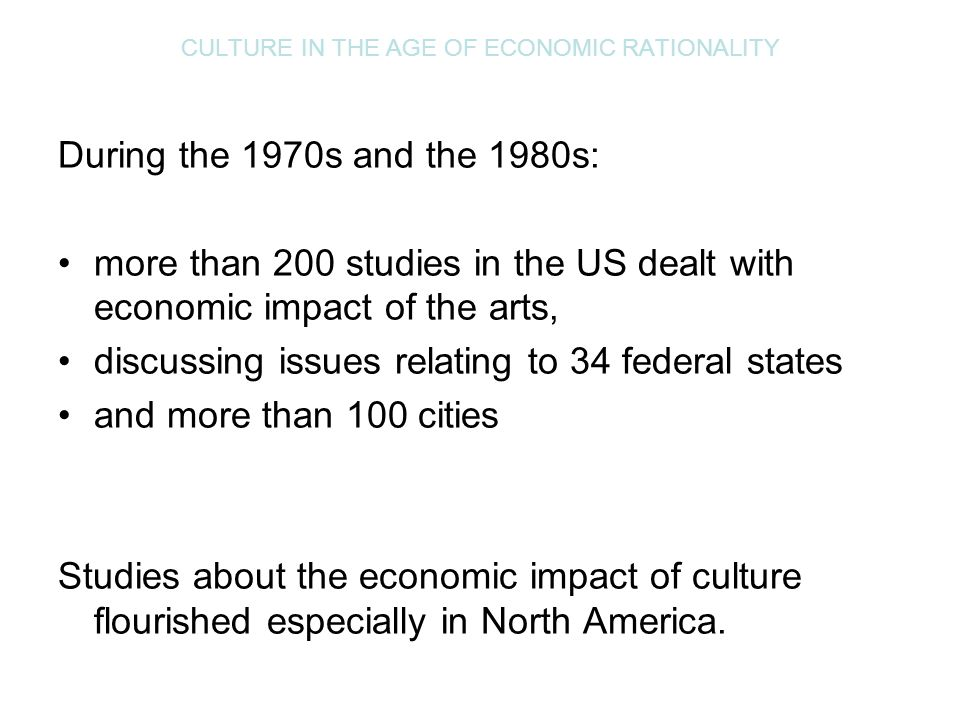 CULTURE IN THE AGE OF ECONOMIC RATIONALITY Cultural councils in the USA and Canada began to offer simple do-it-yourself manuals and software that could be used by cultural organizations to calculate their economic impact on the environment in which they operate – a town, a region or the like, e.g.: Assessing the Local Economic Impact of the Arts: A Handbook.