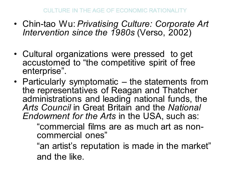 CULTURE IN THE AGE OF ECONOMIC RATIONALITY Chin-tao Wu: Privatising Culture: Corporate Art Intervention since the 1980s (Verso, 2002) Cultural organiz