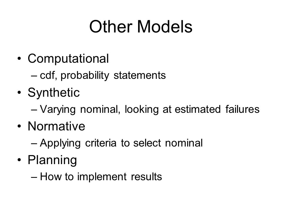 Other Models Computational –cdf, probability statements Synthetic –Varying nominal, looking at estimated failures Normative –Applying criteria to select nominal Planning –How to implement results