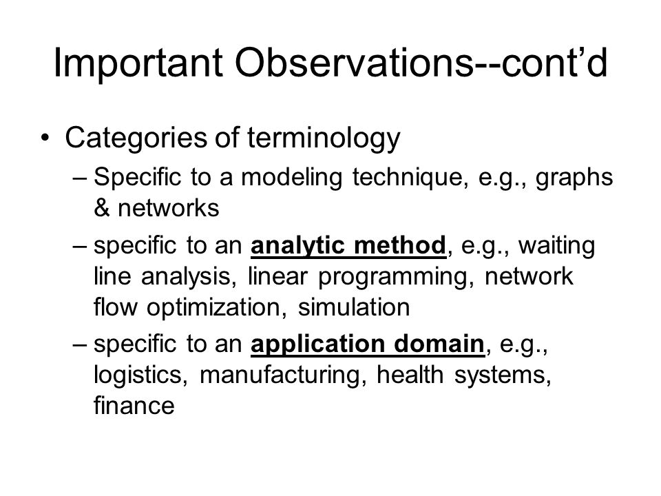 Important Observations--cont'd Categories of terminology –Specific to a modeling technique, e.g., graphs & networks –specific to an analytic method, e.g., waiting line analysis, linear programming, network flow optimization, simulation –specific to an application domain, e.g., logistics, manufacturing, health systems, finance
