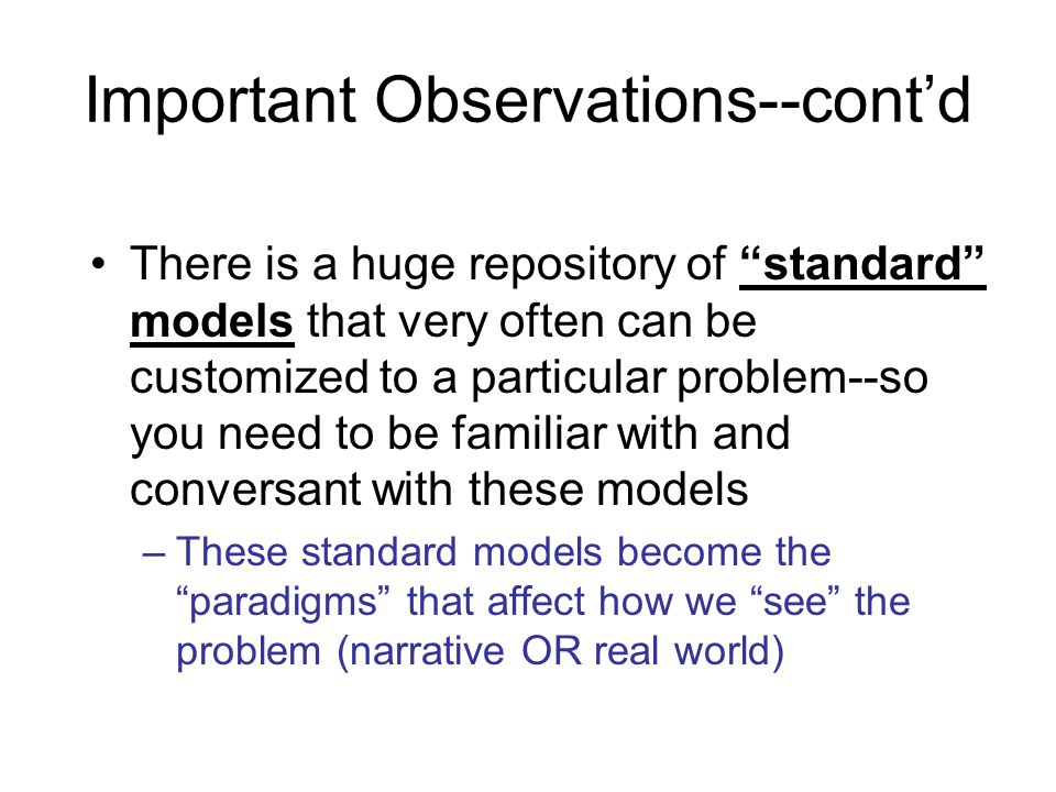 Important Observations--cont'd There is a huge repository of standard models that very often can be customized to a particular problem--so you need to be familiar with and conversant with these models –These standard models become the paradigms that affect how we see the problem (narrative OR real world)