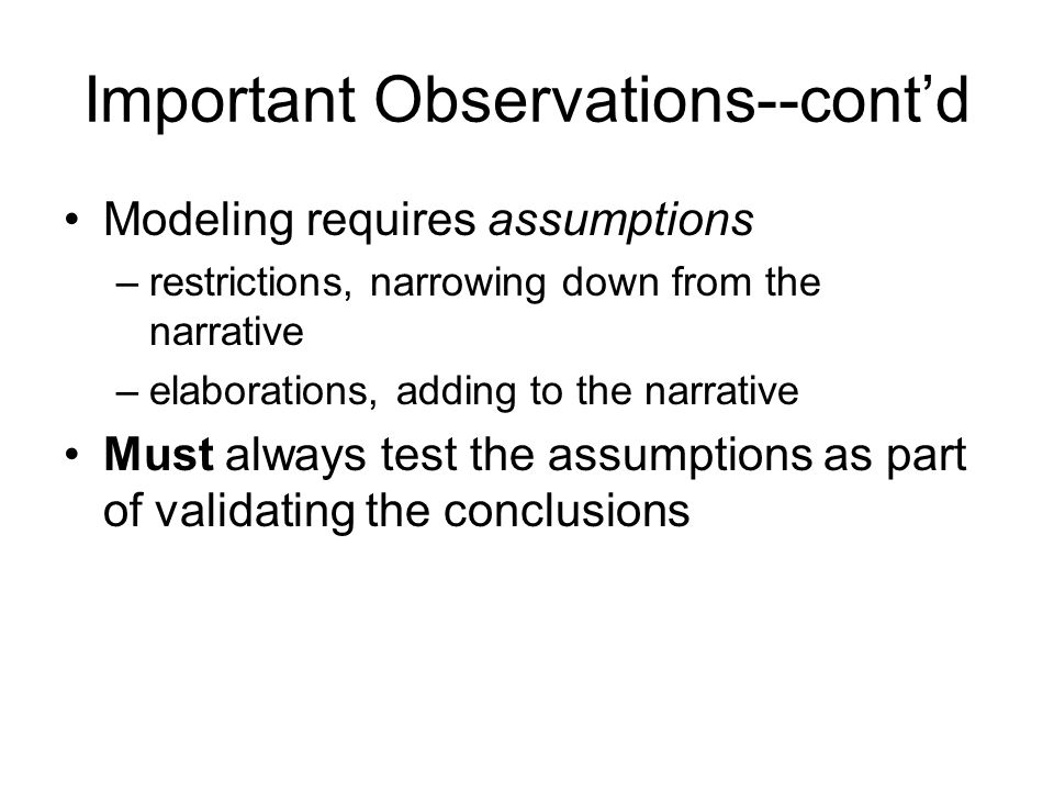 Important Observations--cont'd Modeling requires assumptions –restrictions, narrowing down from the narrative –elaborations, adding to the narrative Must always test the assumptions as part of validating the conclusions