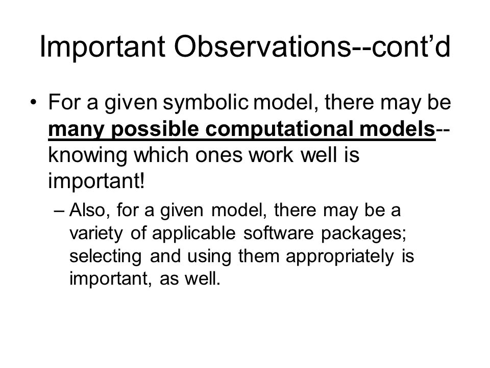 Important Observations--cont'd For a given symbolic model, there may be many possible computational models-- knowing which ones work well is important.
