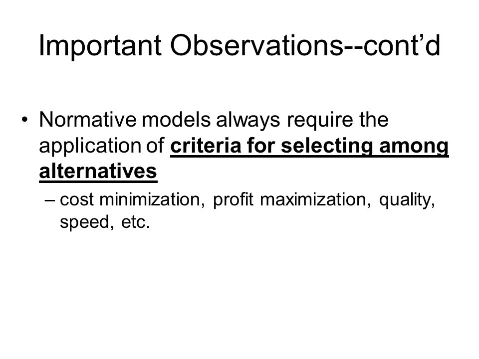 Important Observations--cont'd Normative models always require the application of criteria for selecting among alternatives –cost minimization, profit maximization, quality, speed, etc.