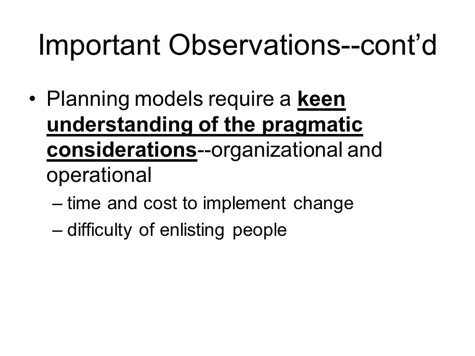 Important Observations--cont'd Planning models require a keen understanding of the pragmatic considerations--organizational and operational –time and cost to implement change –difficulty of enlisting people