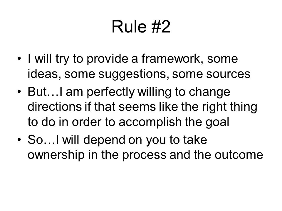 Rule #2 I will try to provide a framework, some ideas, some suggestions, some sources But…I am perfectly willing to change directions if that seems like the right thing to do in order to accomplish the goal So…I will depend on you to take ownership in the process and the outcome
