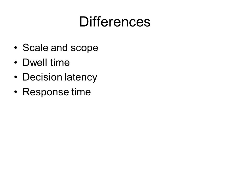 Differences Scale and scope Dwell time Decision latency Response time
