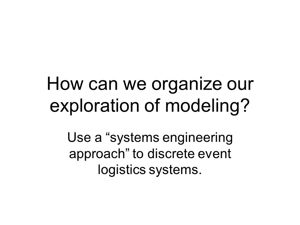 How can we organize our exploration of modeling.