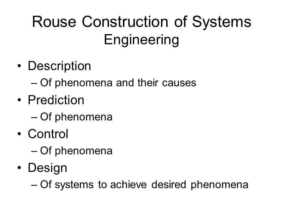 Rouse Construction of Systems Engineering Description –Of phenomena and their causes Prediction –Of phenomena Control –Of phenomena Design –Of systems to achieve desired phenomena