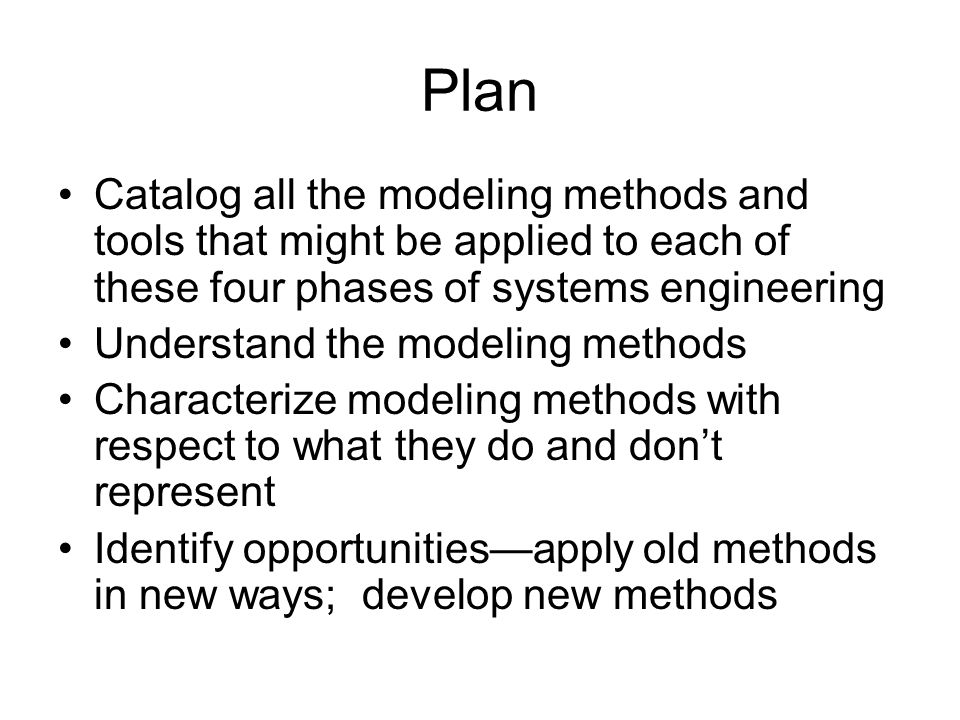 Plan Catalog all the modeling methods and tools that might be applied to each of these four phases of systems engineering Understand the modeling methods Characterize modeling methods with respect to what they do and don't represent Identify opportunities—apply old methods in new ways; develop new methods