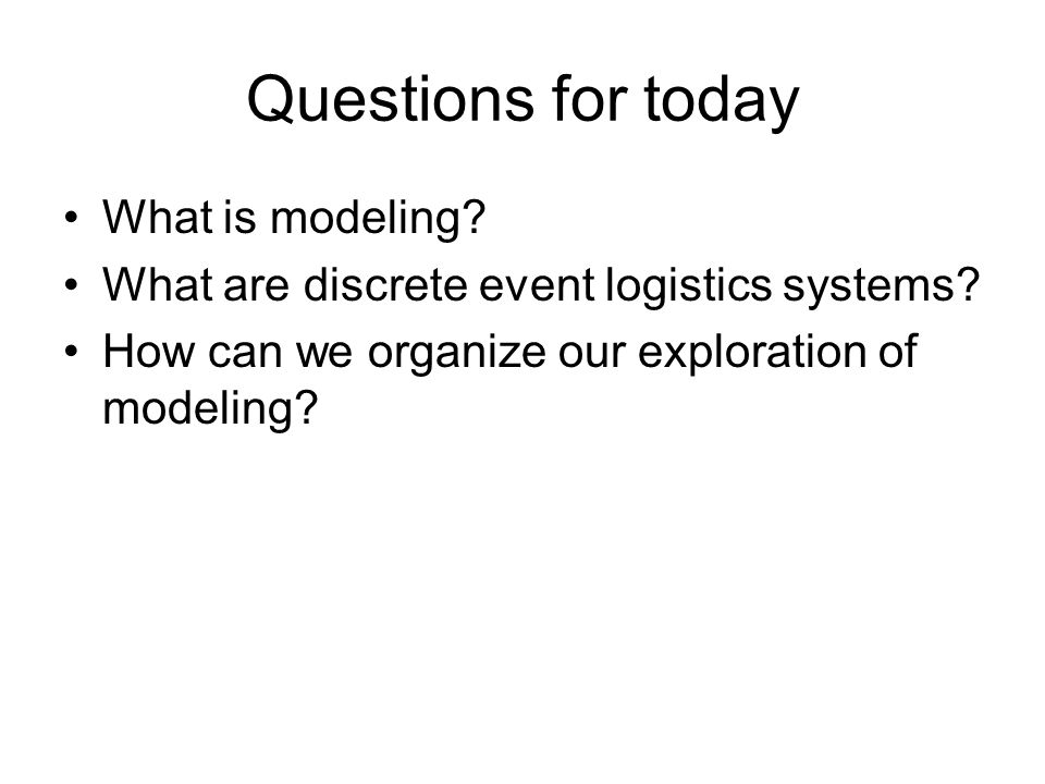 Questions for today What is modeling. What are discrete event logistics systems.
