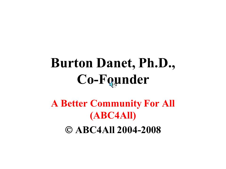 Burton Danet, Ph.D., Co-Founder A Better Community For All (ABC4All)  ABC4All 2004-2008