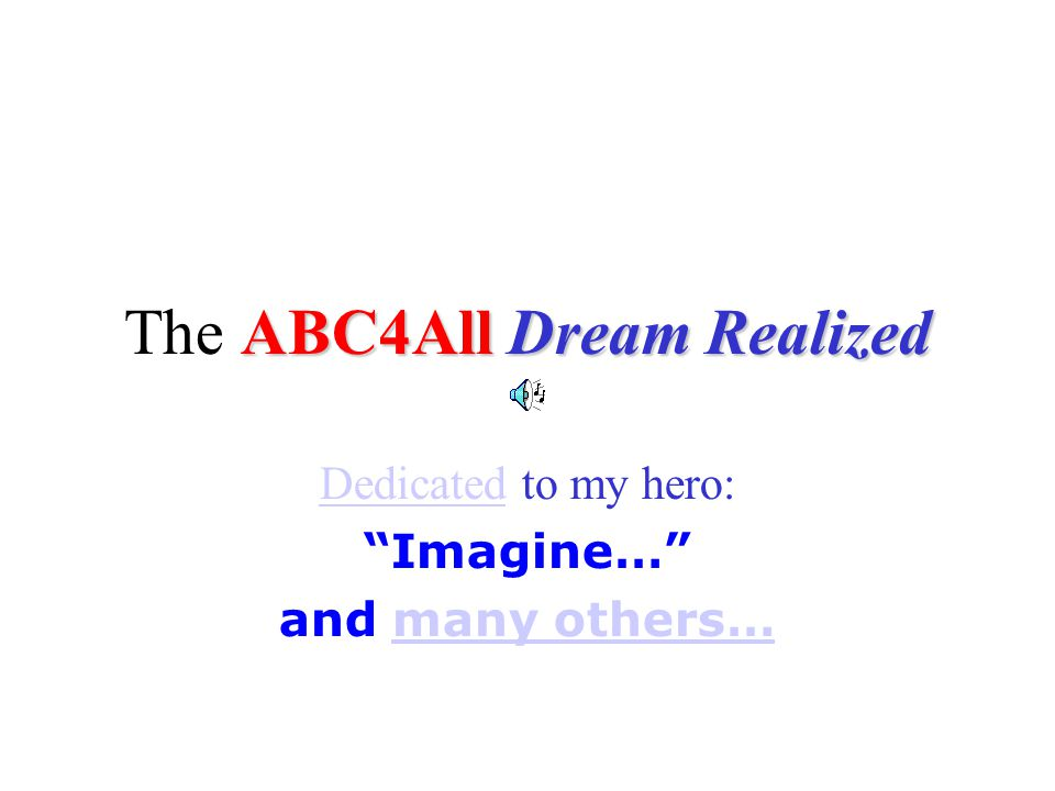 ABC4All Dream Realized The ABC4All Dream Realized DedicatedDedicated to my hero: Imagine… and many others…many others…
