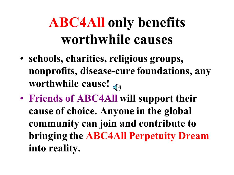 ABC4All only benefits worthwhile causes schools, charities, religious groups, nonprofits, disease-cure foundations, any worthwhile cause.