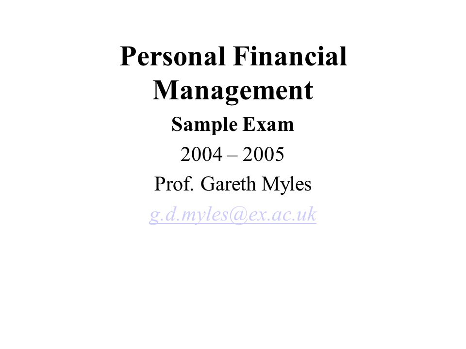 Personal Financial Management Sample Exam 2004 – 2005 Prof. Gareth Myles g.d.myles@ex.ac.uk
