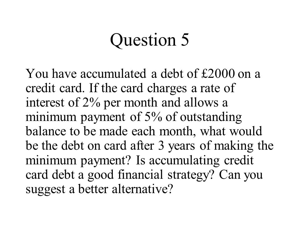 Question 5 You have accumulated a debt of £2000 on a credit card.