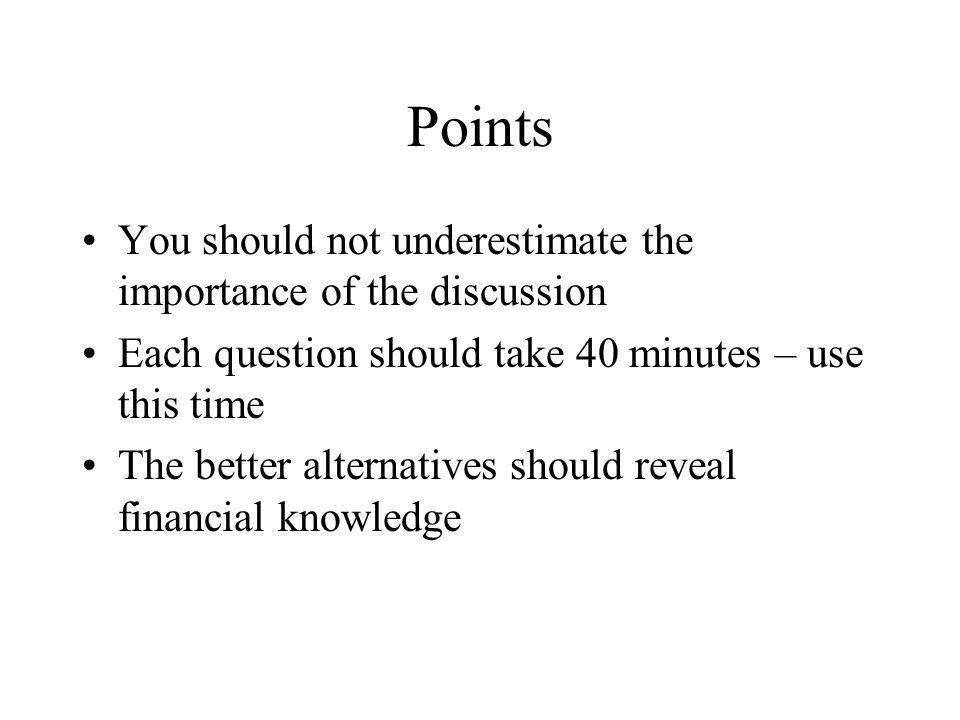 Points You should not underestimate the importance of the discussion Each question should take 40 minutes – use this time The better alternatives should reveal financial knowledge