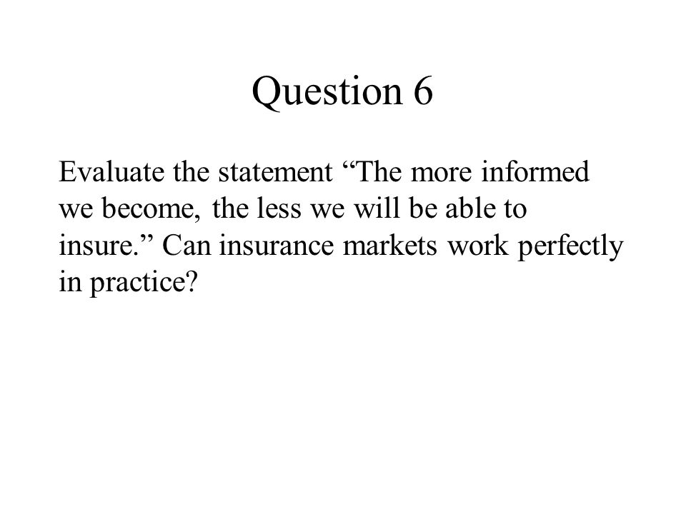 Question 6 Evaluate the statement The more informed we become, the less we will be able to insure. Can insurance markets work perfectly in practice