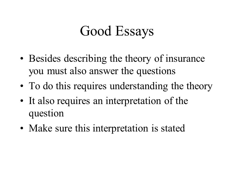 Good Essays Besides describing the theory of insurance you must also answer the questions To do this requires understanding the theory It also requires an interpretation of the question Make sure this interpretation is stated