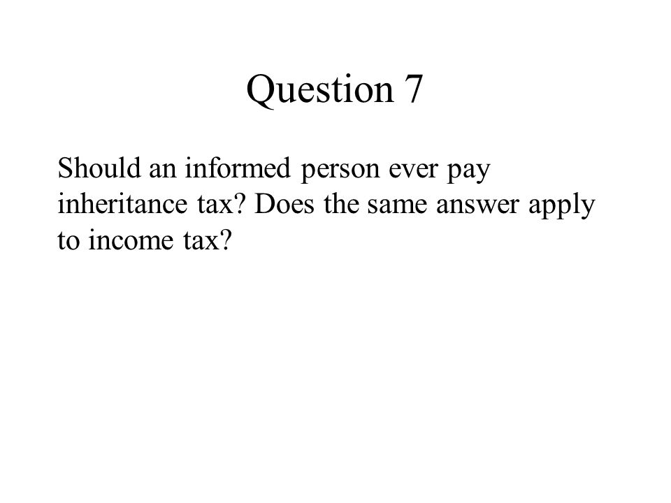 Question 7 Should an informed person ever pay inheritance tax.
