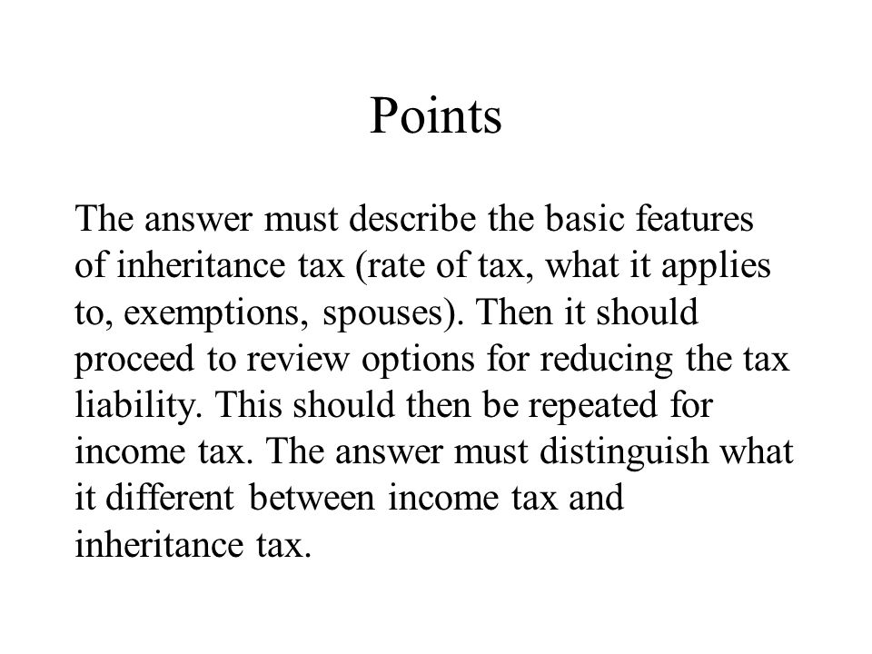 Points The answer must describe the basic features of inheritance tax (rate of tax, what it applies to, exemptions, spouses).