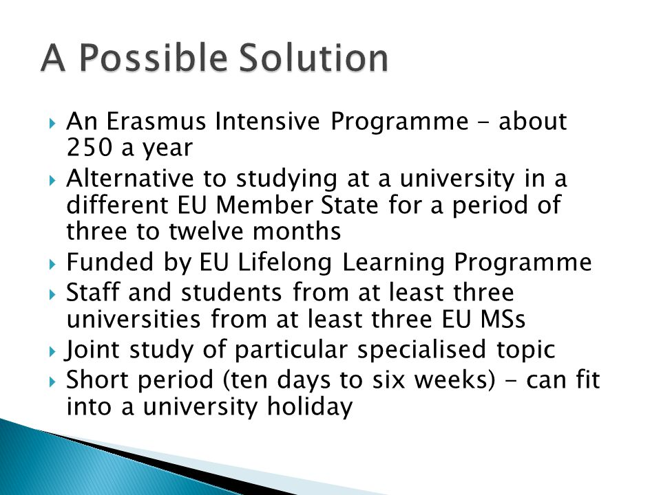  An Erasmus Intensive Programme - about 250 a year  Alternative to studying at a university in a different EU Member State for a period of three to twelve months  Funded by EU Lifelong Learning Programme  Staff and students from at least three universities from at least three EU MSs  Joint study of particular specialised topic  Short period (ten days to six weeks) - can fit into a university holiday