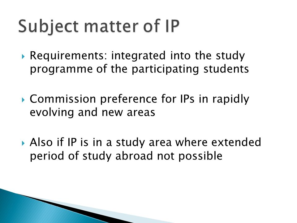  Requirements: integrated into the study programme of the participating students  Commission preference for IPs in rapidly evolving and new areas  Also if IP is in a study area where extended period of study abroad not possible