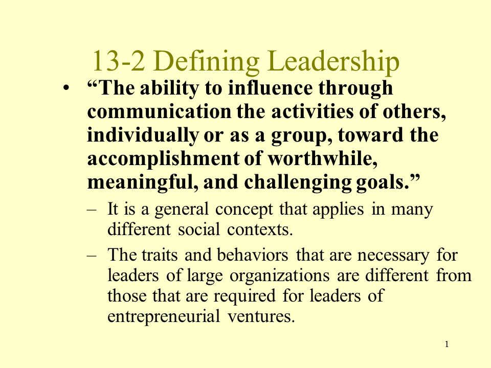 1 13-2 Defining Leadership The ability to influence through communication the activities of others, individually or as a group, toward the accomplishment of worthwhile, meaningful, and challenging goals. –It is a general concept that applies in many different social contexts.
