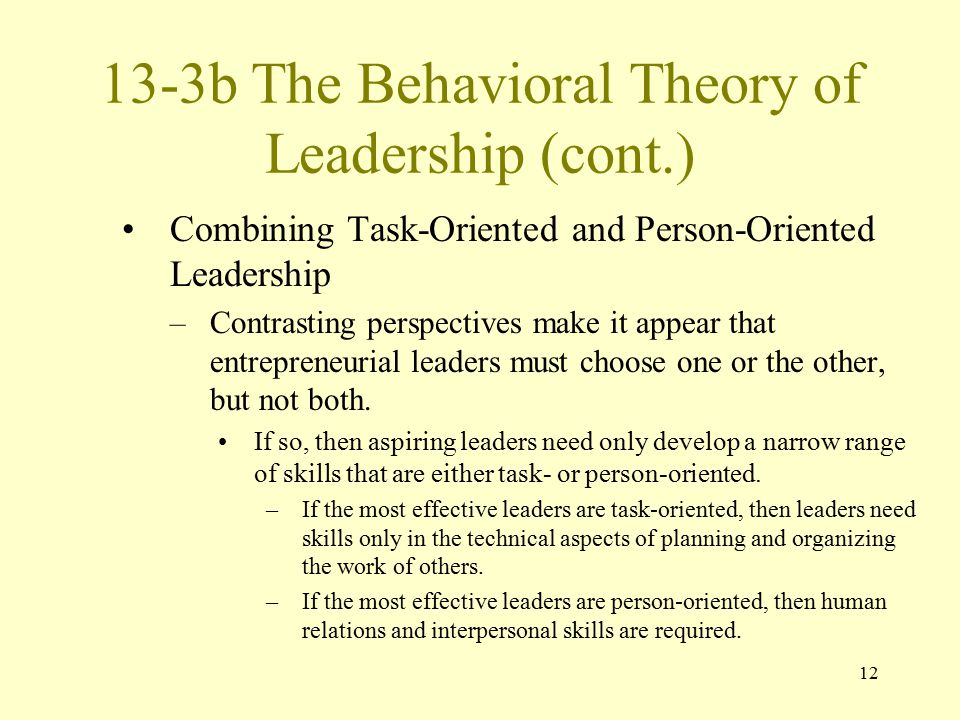 12 13-3b The Behavioral Theory of Leadership (cont.) Combining Task-Oriented and Person-Oriented Leadership –Contrasting perspectives make it appear t