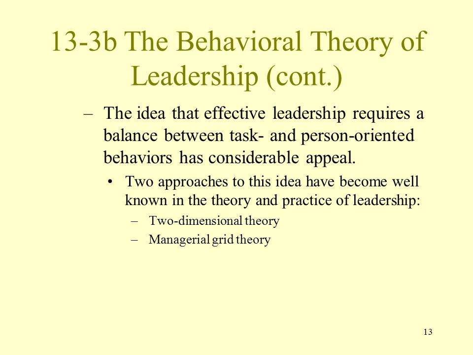 13 13-3b The Behavioral Theory of Leadership (cont.) –The idea that effective leadership requires a balance between task- and person-oriented behavior