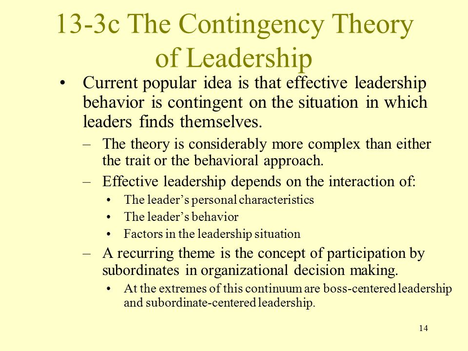 14 13-3c The Contingency Theory of Leadership Current popular idea is that effective leadership behavior is contingent on the situation in which leaders finds themselves.