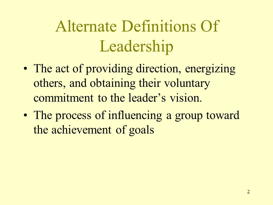 2 Alternate Definitions Of Leadership The act of providing direction, energizing others, and obtaining their voluntary commitment to the leader's vision.