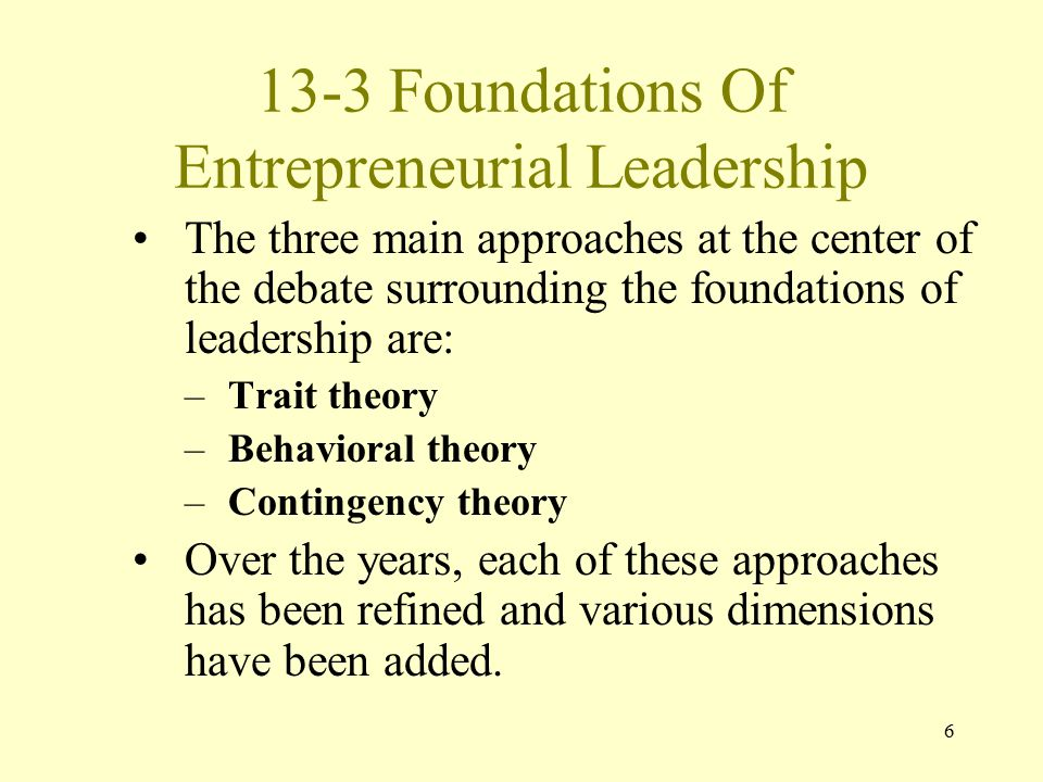 6 13-3 Foundations Of Entrepreneurial Leadership The three main approaches at the center of the debate surrounding the foundations of leadership are: –Trait theory –Behavioral theory –Contingency theory Over the years, each of these approaches has been refined and various dimensions have been added.