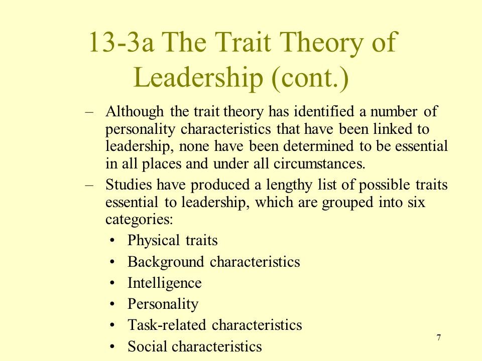 7 13-3a The Trait Theory of Leadership (cont.) –Although the trait theory has identified a number of personality characteristics that have been linked to leadership, none have been determined to be essential in all places and under all circumstances.
