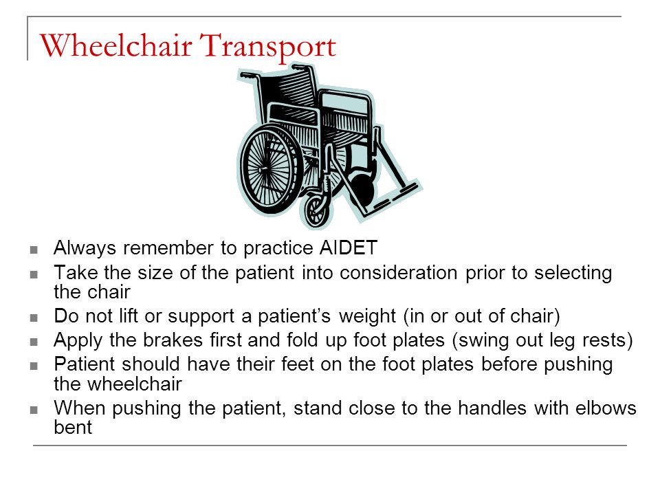 Wheelchair Transport Always remember to practice AIDET Take the size of the patient into consideration prior to selecting the chair Do not lift or support a patient's weight (in or out of chair) Apply the brakes first and fold up foot plates (swing out leg rests) Patient should have their feet on the foot plates before pushing the wheelchair When pushing the patient, stand close to the handles with elbows bent